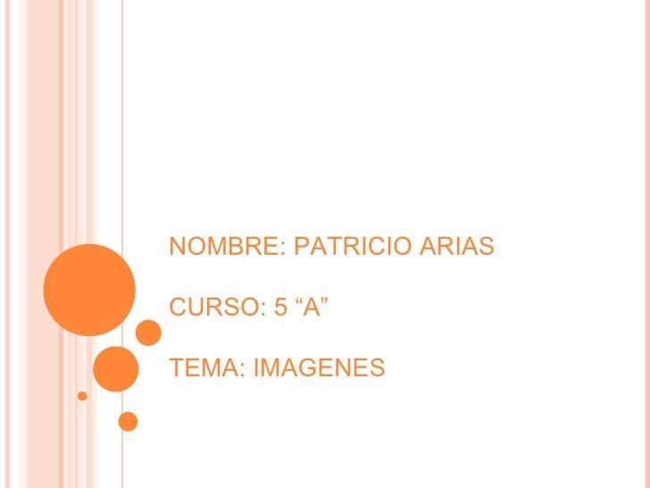 """NOMBRE: PATRICIO ARIAS CURSO: 5 """"A"""" TEMA: IMAGENES"""