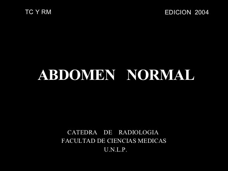 ABDOMEN  NORMAL CATEDRA  DE  RADIOLOGIA  FACULTAD DE CIENCIAS MEDICAS U.N.L.P. EDICION  2004 TC Y RM