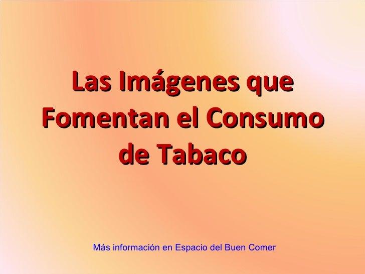 Las Imágenes que Fomentan el Consumo de Tabaco Más información en Espacio del Buen Comer