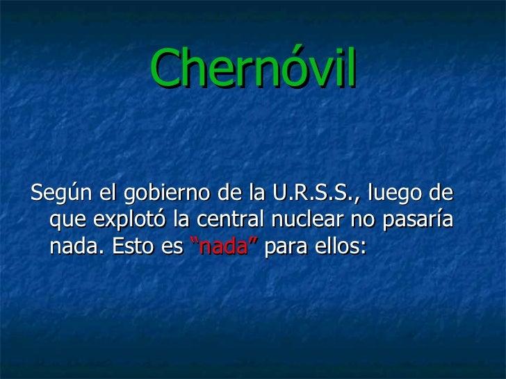 """Chernóvil <ul><li>Según el gobierno de la U.R.S.S., luego de que explotó la central nuclear no pasaría nada. Esto es  """"nad..."""