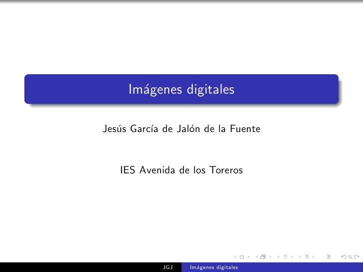Im´genes digitales        a  Jes´s Garc´ de Jal´n de la Fuente    u      ıa      o      IES Avenida de los Toreros        ...
