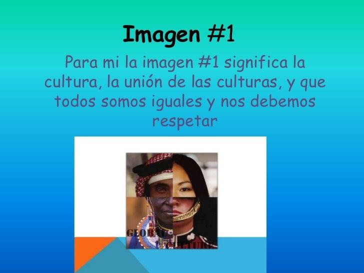 Imagen #1   Para mi la imagen #1 significa lacultura, la unión de las culturas, y que todos somos iguales y nos debemos   ...