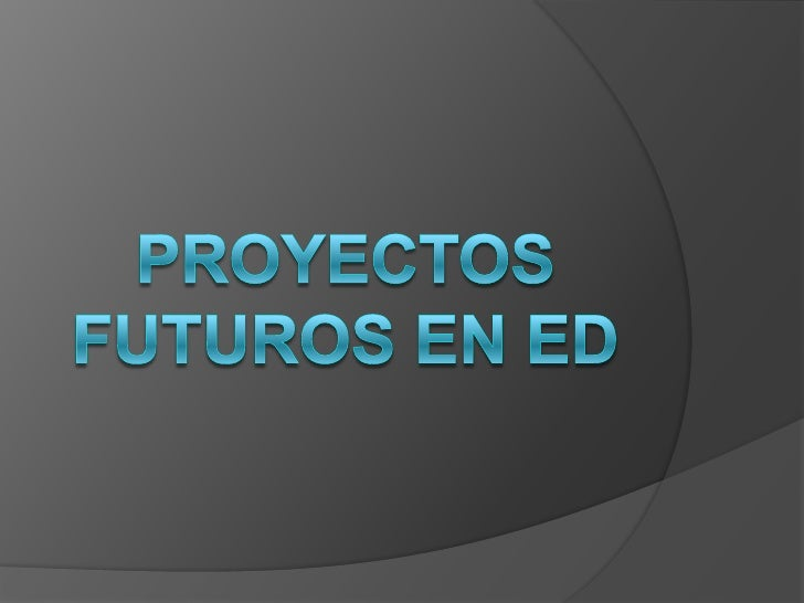 PROYECTOS FUTUROS EN ED<br />