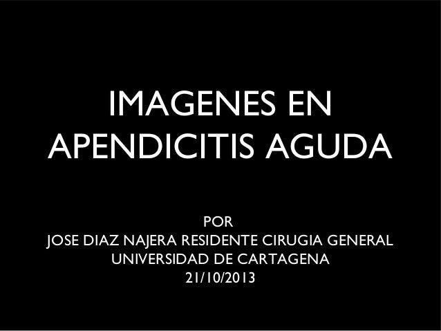 IMAGENES EN APENDICITIS AGUDA POR JOSE DIAZ NAJERA RESIDENTE CIRUGIA GENERAL UNIVERSIDAD DE CARTAGENA 21/10/2013