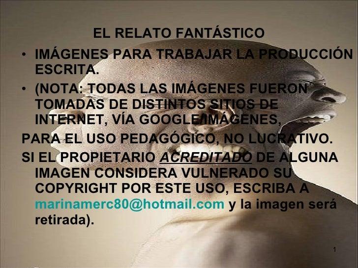 EL RELATO FANTÁSTICO <ul><li>IMÁGENES PARA TRABAJAR LA PRODUCCIÓN ESCRITA. </li></ul><ul><li>(NOTA: TODAS LAS IMÁGENES FUE...