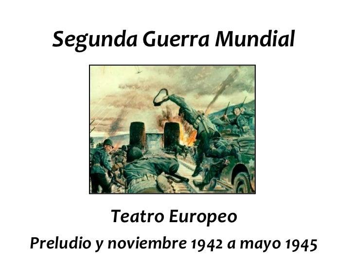 Segunda Guerra Mundial          Teatro EuropeoPreludio y noviembre 1942 a mayo 1945