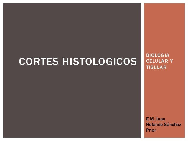 BIOLOGIACORTES HISTOLOGICOS   CELULAR Y                      TISULAR                      E.M. Juan                      R...