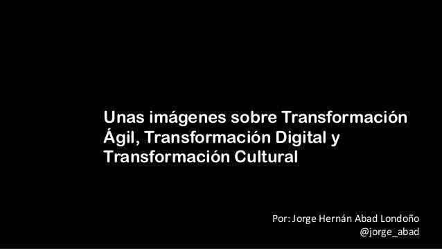 Unas imágenes sobre Transformación Ágil, Transformación Digital y Transformación Cultural Por: Jorge Hernán Abad Londoño @...
