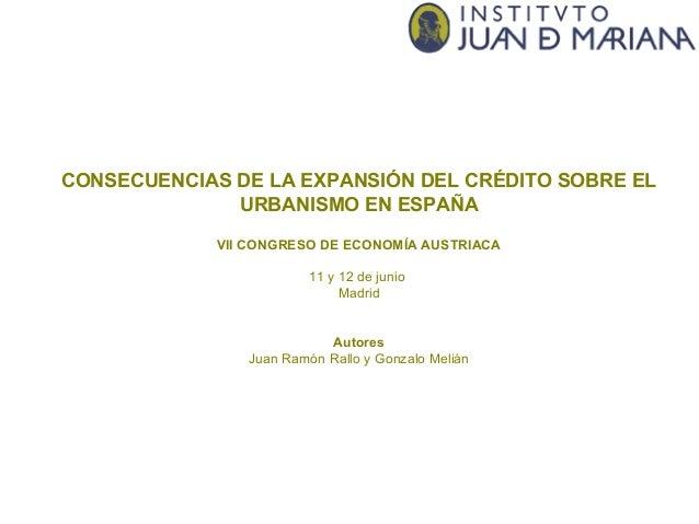 CONSECUENCIAS DE LA EXPANSIÓN DEL CRÉDITO SOBRE EL URBANISMO EN ESPAÑA VII CONGRESO DE ECONOMÍA AUSTRIACA 11 y 12 de junio...