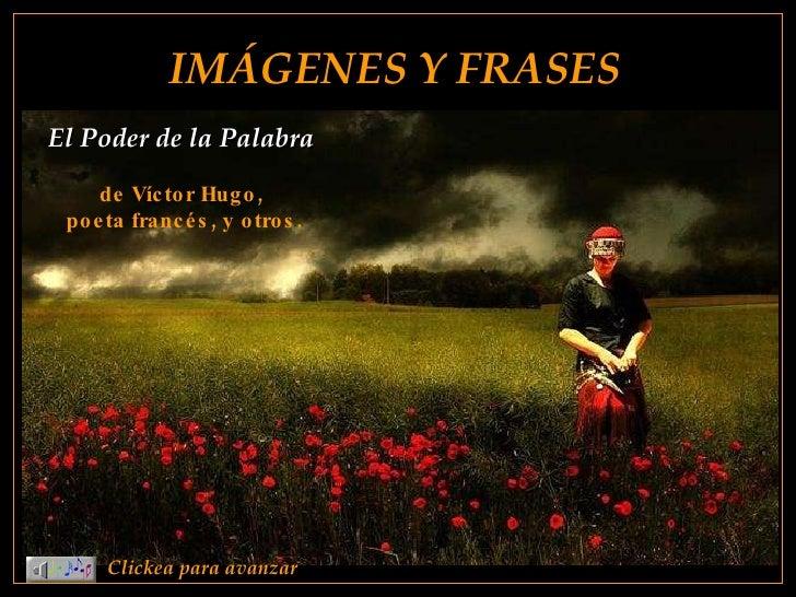 IMÁGENES Y FRASES Clickea para avanzar El Poder de la Palabra  de Víctor Hugo,  poeta francés, y otros.