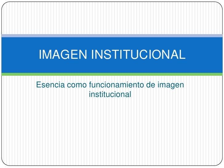 Esencia como funcionamiento de imagen institucional<br />IMAGEN INSTITUCIONAL<br />