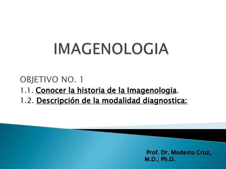 OBJETIVO NO. 11.1. Conocer la historia de la Imagenologia.1.2. Descripción de la modalidad diagnostica:                   ...