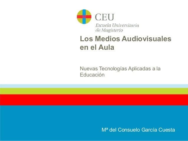 Los Medios Audiovisuales en el Aula Nuevas Tecnologías Aplicadas a la Educación Mª del Consuelo García Cuesta