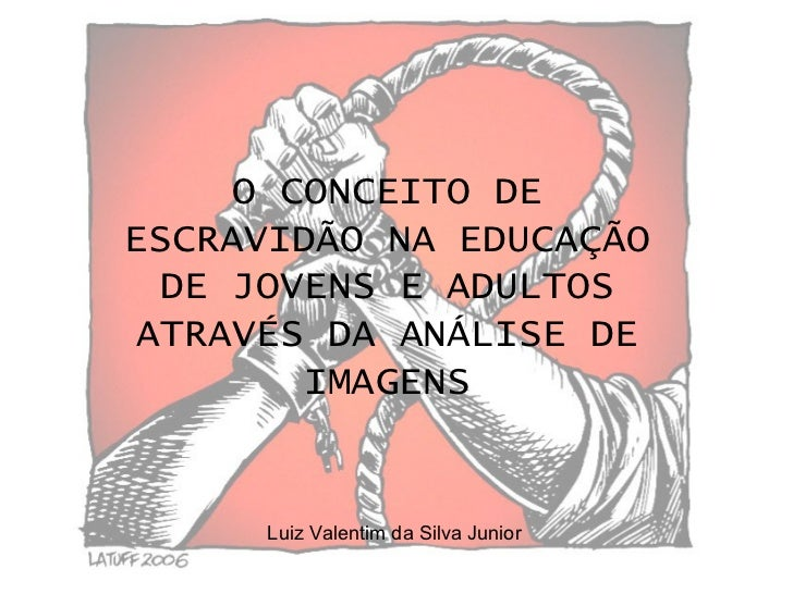 O CONCEITO DE ESCRAVIDÃO NA EDUCAÇÃO DE JOVENS E ADULTOS ATRAVÉS DA ANÁLISE DE IMAGENS Luiz Valentim da Silva Junior