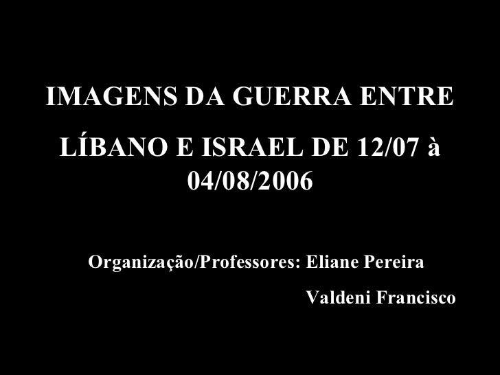 Organização/Professores: Eliane Pereira Valdeni Francisco IMAGENS DA GUERRA ENTRE LÍBANO E ISRAEL DE 12/07 à 04/08/2006