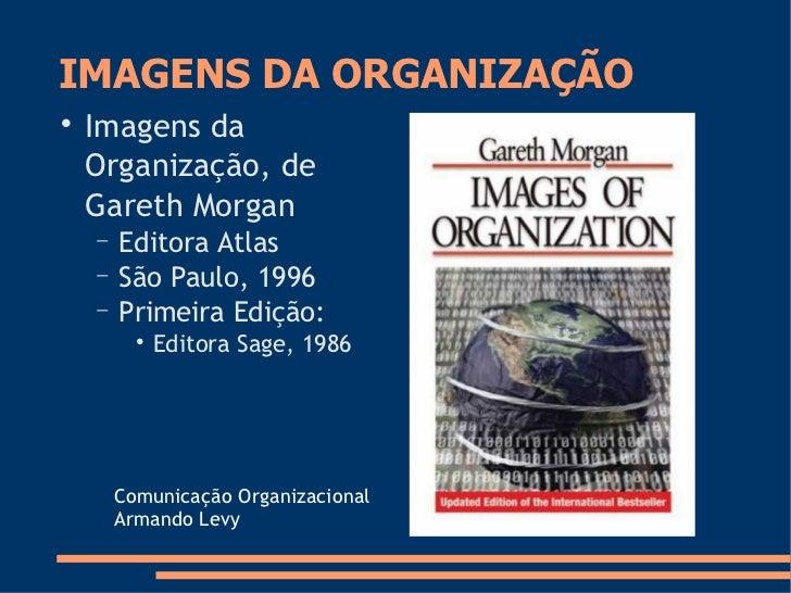 IMAGENS DA ORGANIZAÇÃO      Imagens da     Organização, de     Gareth Morgan     −   Editora Atlas     −   São Paulo, 199...