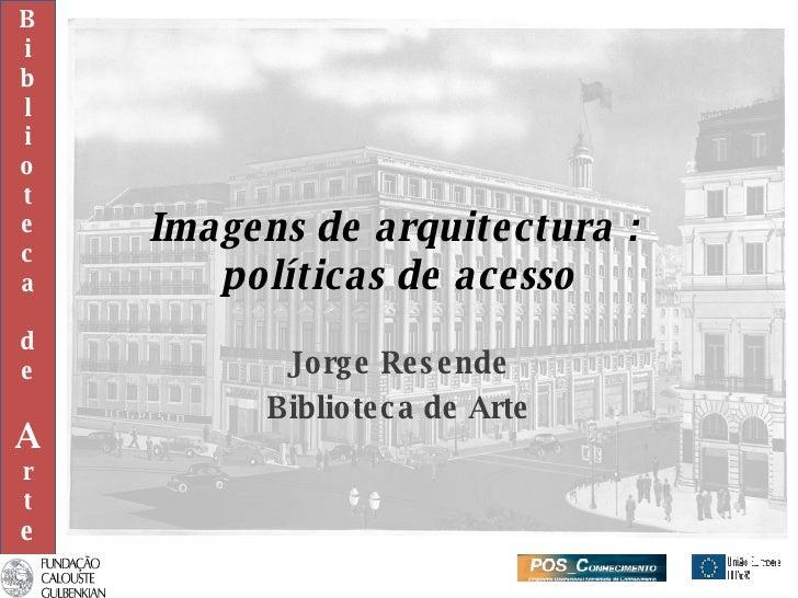 Imagens de arquitectura :  políticas de acesso Jorge Resende Biblioteca de Arte B i b l i o t e c a d e A r t e
