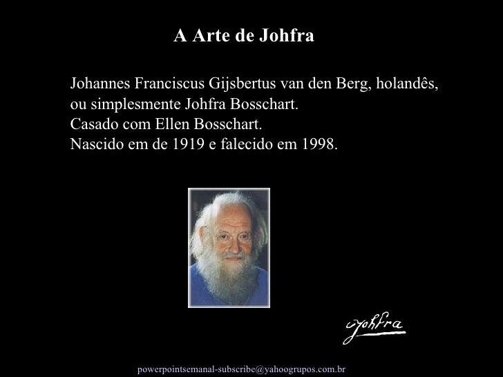 Johannes Franciscus Gijsbertus van den Berg, holandês, ou simplesmente Johfra Bosschart.  Casado com Ellen Bosschart.  Nas...