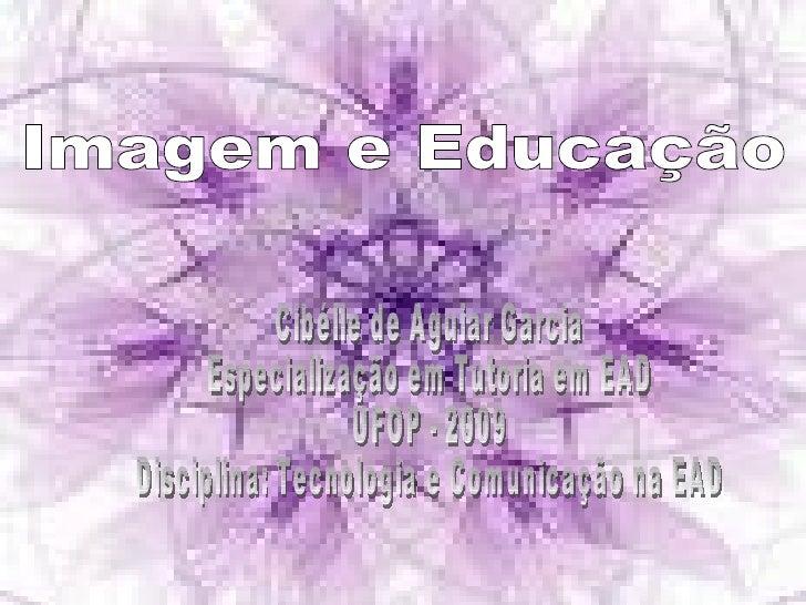 Imagem e Educação  Cibélle de Aguiar Garcia Especialização em Tutoria em EAD UFOP - 2009 Disciplina: Tecnologia e Comunica...