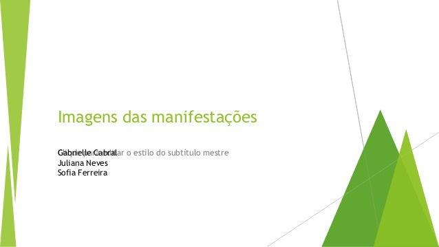 Clique para editar o estilo do subtítulo mestre Imagens das manifestações Gabrielle Cabral Juliana Neves Sofia Ferreira