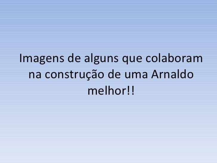 Imagens de alguns que colaboram na construção de uma Arnaldo melhor!!