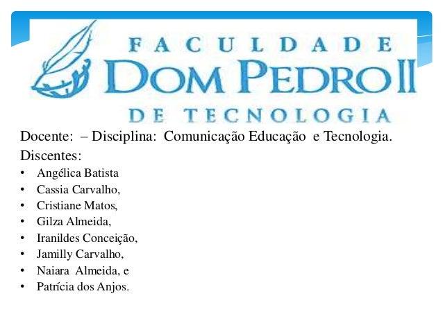 Docente: – Disciplina: Comunicação Educação e Tecnologia. Discentes: • Angélica Batista • Cassia Carvalho, • Cristiane Mat...