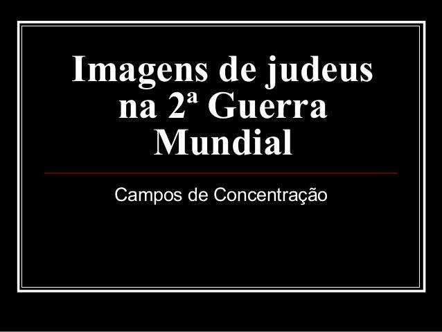 Imagens de judeusImagens de judeus na 2ª Guerrana 2ª Guerra MundialMundial Campos de Concentração