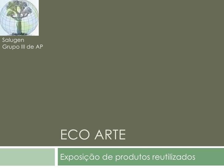 ECO ARTE<br />Exposição de produtos reutilizados<br />Salugen<br />Grupo III de AP<br />