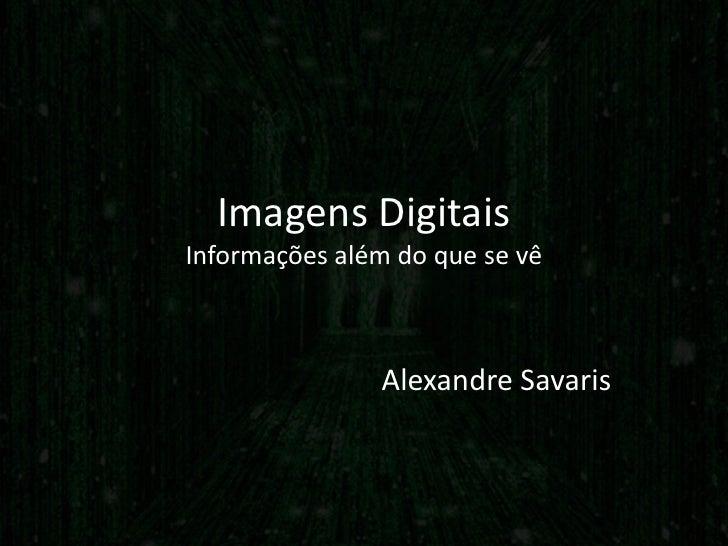 Imagens DigitaisInformações além do que se vê               Alexandre Savaris