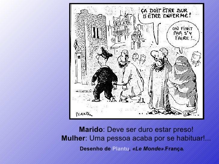 Desenho de  Plantu ,  «Le Monde»  ( França )   Marido : Deve ser duro estar preso! Mulher : Uma pessoa acaba por se habitu...