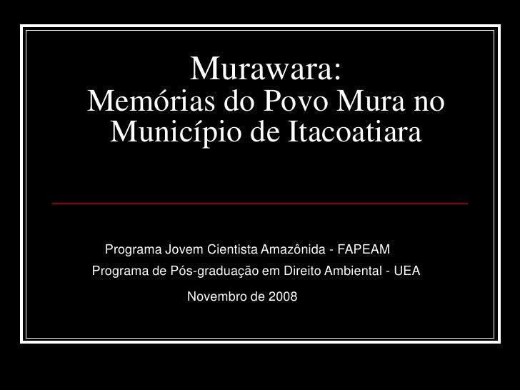 Murawara:Memórias do Povo Mura no Município de Itacoatiara  Programa Jovem Cientista Amazônida - FAPEAMPrograma de Pós-gra...