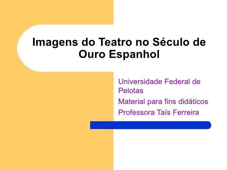 Imagens do Teatro no Século de Ouro Espanhol Universidade Federal de Pelotas Material para fins didáticos Professora Taís ...