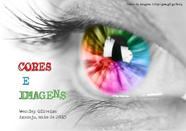 IMAGENS E CORES IMAGENS E CORES Wecsley Oliveira Aracaju, maio de 2015 fonte da imagem: http://goo.gl/gx4c2q