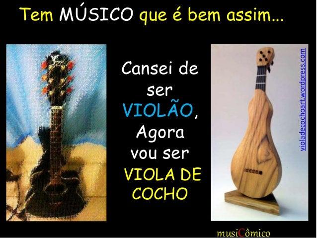 musiCômico Tem MÚSICO que é bem assim... Cansei de ser VIOLÃO, Agora vou ser VIOLA DE COCHO violadecochoart.wordpress.com