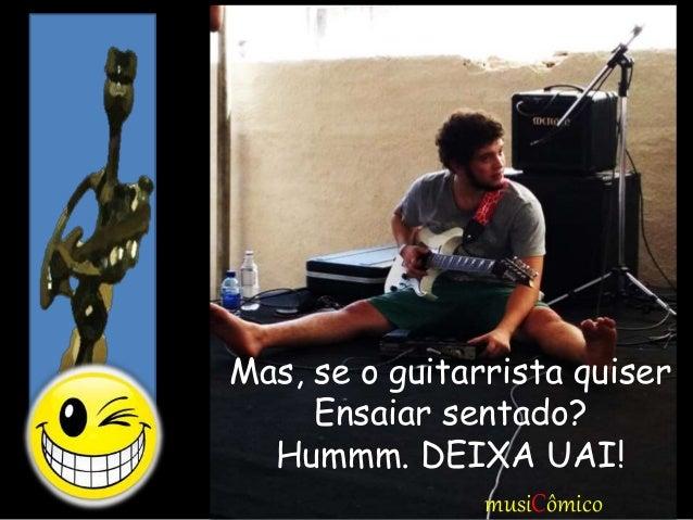 Mas, se o guitarrista quiser Ensaiar sentado? Hummm. DEIXA UAI! musiCômico