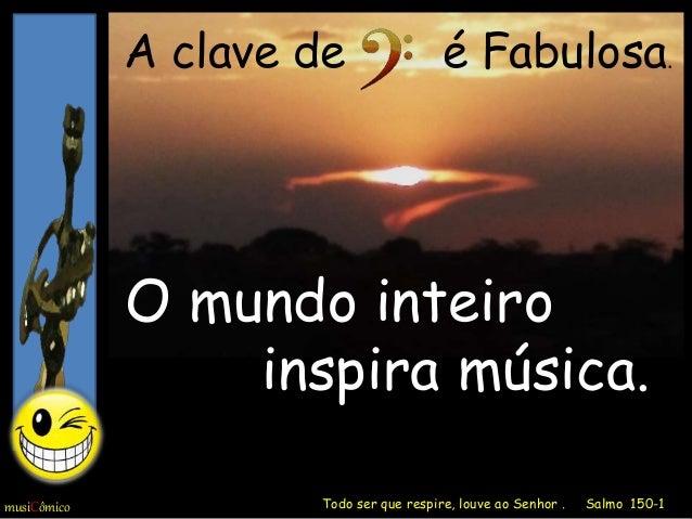 O mundo inteiro inspira música. musiCômico A clave de é Fabulosa. Todo ser que respire, louve ao Senhor . Salmo 150-1