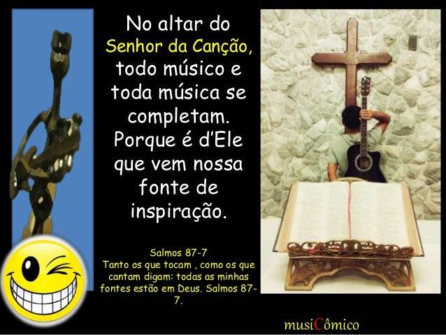 No altar do Senhor da Canção, todo músico e toda música se completam. Porque é d'Ele que vem nossa fonte de inspiração. Sa...