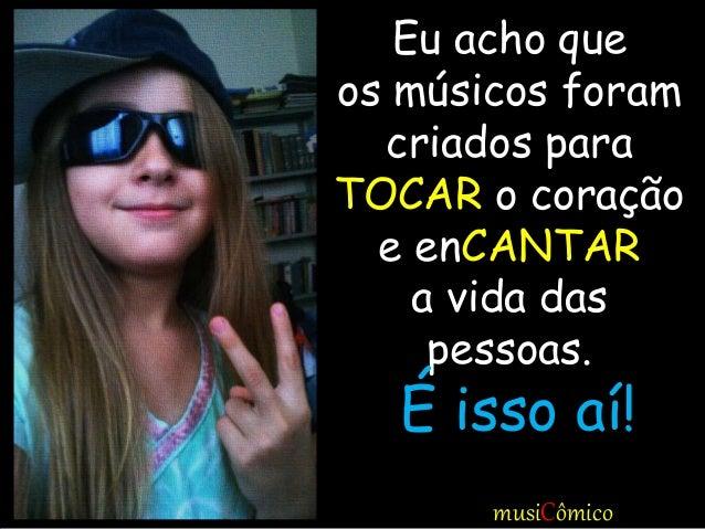 Eu acho que os músicos foram criados para TOCAR o coração e enCANTAR a vida das pessoas. É isso aí! musiCômico