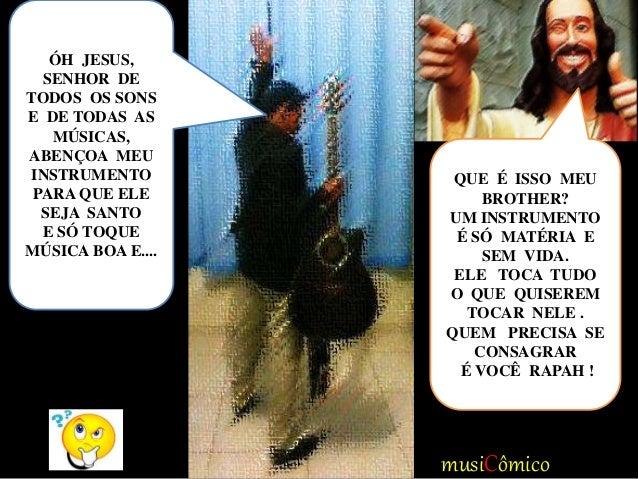 musiCômico ÓH JESUS, SENHOR DE TODOS OS SONS E DE TODAS AS MÚSICAS, ABENÇOA MEU INSTRUMENTO PARA QUE ELE SEJA SANTO E SÓ T...
