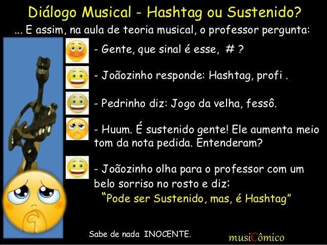 musiCômico - Gente, que sinal é esse, # ? - Joãozinho responde: Hashtag, profi . - Pedrinho diz: Jogo da velha, fessô. - H...