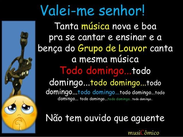 musiCômico Tanta música nova e boa pra se cantar e ensinar e a bença do Grupo de Louvor canta a mesma música Todo domingo....