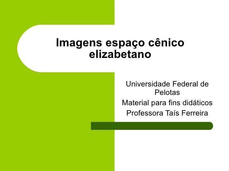 Imagens espaço cênico elizabetano Universidade Federal de Pelotas Material para fins didáticos Professora Taís Ferreira