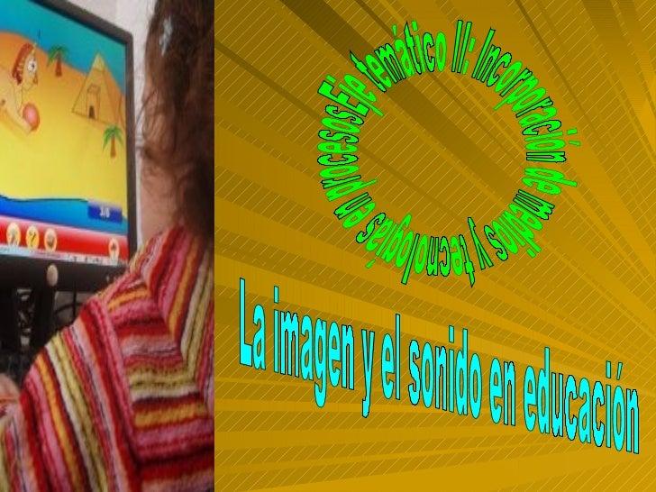La imagen y el sonido en educación Eje temático II: Incorporación de medios y tecnologías en procesos