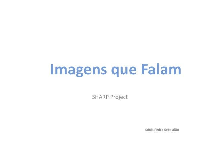 Imagens que Falam<br />SHARP Project<br />Sónia Pedro Sebastião<br />