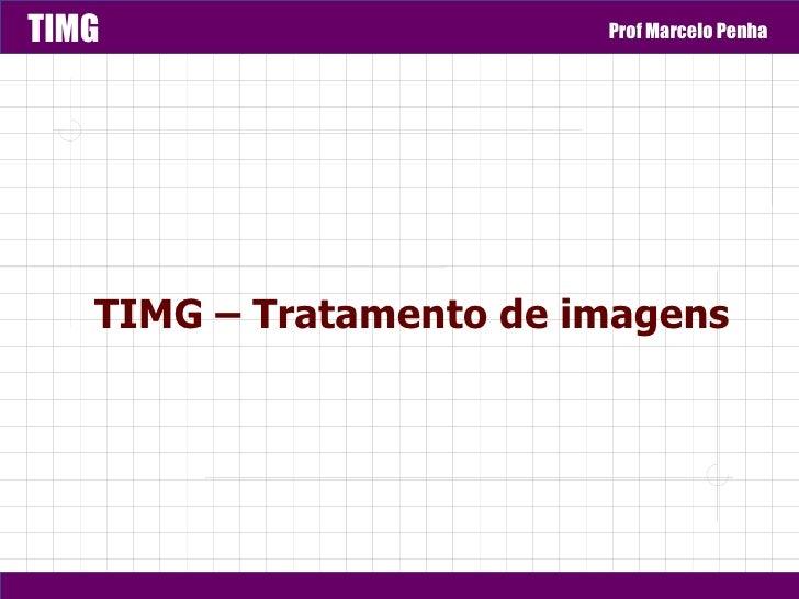 TIMG                     Prof Marcelo Penha   TIMG – Tratamento de imagens