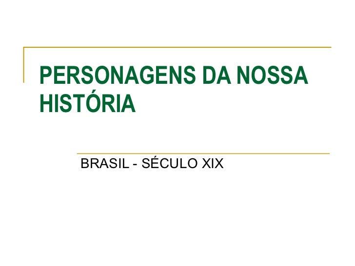 PERSONAGENS DA NOSSA HISTÓRIA BRASIL - SÉCULO XIX