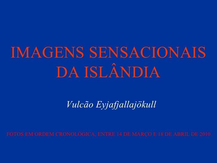 IMAGENS SENSACIONAIS DA ISLÂNDIA Vulcão Eyjafjallajökull FOTOS EM ORDEM CRONOLÓGICA, ENTRE 14 DE MARÇO E 18 DE ABRIL DE 2010