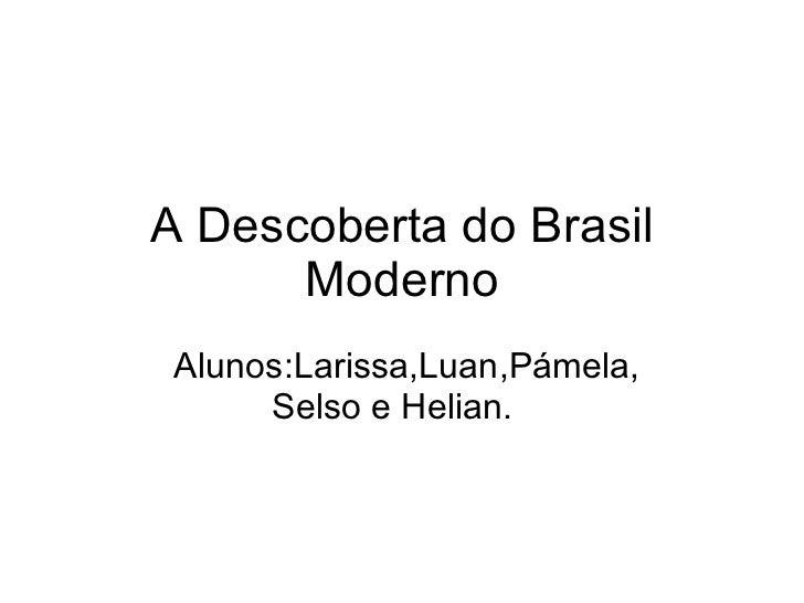 A Descoberta do Brasil Moderno Alunos:Larissa,Luan,Pámela, Selso e Helian.