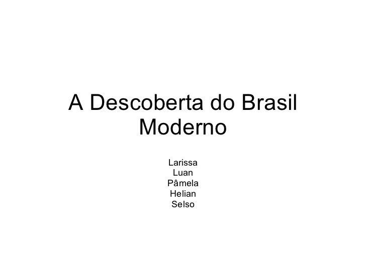 A Descoberta do Brasil Moderno Larissa Luan Pâmela Helian Selso