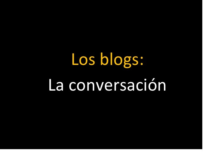 Los blogs:<br />La conversación<br />El manifiesto de Cluetrain <br />1. Los mercados son conversaciones.<br />2. Los merc...
